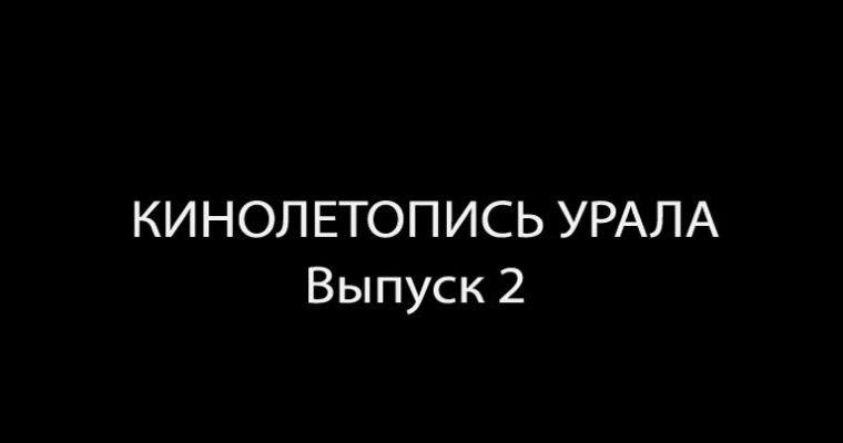 Кинолетопись Урала. Выпуск 2